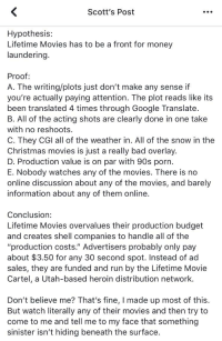 """Bad, Christmas, and Google: Scott's Post  Hypothesis:  Lifetime Movies has to be a front for money  laundering.  Proof  A. The writing/plots just don't make any sense if  you're actually paying attention. The plot reads like its  been translated 4 times through Google Translate.  B. All of the acting shots are clearly done in one take  with no reshoots.  C. They CGI all of the weather in. All of the snow in the  Christmas movies is just a really bad overlay.  D. Production value is on par with 90s porn  E. Nobody watches any of the movies. There is no  online discussion about any of the movies, and barely  information about any of them online.  Conclusion:  Lifetime Movies overvalues their production budget  and creates shell companies to handle all of the  """"production costs."""" Advertisers probably only pay  about $3.50 for any 30 second spot. Instead of ad  sales, they are funded and run by the Lifetime Movie  Cartel, a Utah-based heroin distribution network  Don't believe me? That's fine, I made up most of this.  But watch literally any of their movies and then try to  come to me and tell me to my face that something  sinister isn't hiding beneath the surface."""