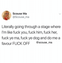 Fuck You, Memes, and Mood: Scouse Ma  @Scouse_ma  Literally going through a stage where  I'm like fuck you, fuck him, fuck her,  fuck ye ma, fuck ye dog and do me a  favour FUCK OFF @scouse_ma My permanent mood 🖕🏼 Make sure you follow @scouse_ma @scouse_ma @scouse_ma @scouse_ma