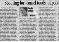"Cameleer: Scouting for camel toads' at pool  tight pants worn by females  Q. I hope you can help me  with a problem I have with my  godson. Last summer he visited  me for two weeks and plans to re  turn in July. When cleaning out  the room he stays in, I found an  unfinished correspondence to a  chum of his in his hometown. In  it he says he going to our local  pool to ""scout out some camel  toads."" (I believe that's what itbe able to tell if he is smoking,answers and publish them in The  said, he had spilled iced tea all taking or licking them  over the desk when writing it,  and it damaged a lot of papers.)to his parents, but I don't want to since my Dad sounded exactly  I'm concerned he is doing drugs. jump the gun. Is this something like him. Years ago my Dad sang  Potterresiomoxd news is tt the del  pression has absolutely nothing  to do with drugs. It has every  thing to do with why teenage boy  go to the pool in the first place.  fre  pa  fo  ASK LESLIE  Q. I'm writing for some info  in  ar  drink. Please let me know what that Ive wondered about for a  camel toads are and how I might long time. I hope you can find the  sh  el  si  k  ra  Or  Bing Crosby had either four or P  five sons, and I'd like to know if 19  Hays Daily News. I was always a  Perhaps I should have talkedfan of Bing Crosby, especially  I tried to look for camel toads the local authorities need to be on the radio in Joplin, Mo  in a drug book, and I didn't find alerted to in order to protect oth  them, but I found references to er patrons at the pool or sur-  some type of frog or toad that  people in another country lick to and uninformed reader  hallucinate. I don't want to ap  proach him on this until I havethtoads, so my younger, hippertwin boys. Never heard anythingow  more information  they are all still living and what  they did in their lives. If I re  rounding area? A concerned  tw  A. The iced tea did a number on member right I think he had  He is a good boy in middle  school whose parents do not even  coworkers tell me, What he un  doubtedly wrote was ""camel toe  a crude euphemism for, well, too  about them, even when Mr. Cros te  by was alive. I know he remar.sa  ried after his wife (Dixie, I think)m"