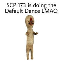 scp-173: SCP 173 is doing the  Default Dance LMAO
