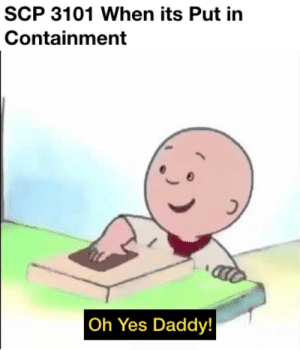 Scp, Yes, and Daddy: SCP 3101 When its Put in  Containment  Oh Yes Daddy! Contain Me Harder