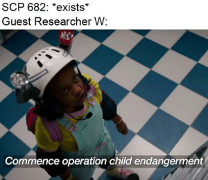 Meme, Saw, and Sorry: SCP 682: *exists*  Guest Researcher W:  Commence operation child endangerment Day 194 - Sorry I did a similar meme two days ago but I saw this template and absolutely had to