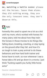 "<p>Funky little horse actor. :D</p>: scrantonpaper  me, watching a battle scene: please  not the horses. leave them alone.  they did nothing wrong. they are  the only innocent ones. they don't  deserve this.  fiyhi  honestly this used to upset me a lot as a kid  until my mom, who's worked with horses for  many years, told me about how they train  the horses in those movies to do things like  falling down, kneeling, crawling, or stay laying  on the ground after they fall. and how it's  so tough to train a prey animal to do these  behaviors and how hard both trainer and  horse have to work. so now whenever i see a  horse take a hit and go down in a movie, i just  think ""fucking superb you funky little horse  actor""  Source: claraschinman  183,314 notes <p>Funky little horse actor. :D</p>"