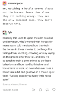 "Leave Them Alone: scrantonpaper  me, watching a battle scene: please  not the horses. leave them alone.  they did nothing wrong. they are  the only innocent ones. they don't  deserve this.  fiyhi  honestly this used to upset me a lot as a kid  until my mom, who's worked with horses for  many years, told me about how they train  the horses in those movies to do things like  falling down, kneeling, crawling, or stay laying  on the ground after they fall. and how it's  so tough to train a prey animal to do these  behaviors and how hard both trainer and  horse have to work. so now whenever i see a  horse take a hit and go down in a movie, i just  think ""fucking superb you funky little horse  actor  Source: claraschinman  183,314 notes"