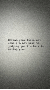 Scream, You, and Judging: Scream your fears out  loud, i'm not hear to  judging you, i'm here to  saving you