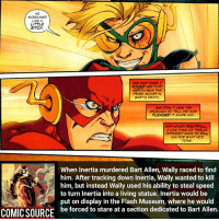 He was forced to live out his days staring at the man he hates Comic: the flash series 2 241 _____________________________________________________ - - - - - - - DeathStroke DickGrayson Aquaman Batman Nightwing Flash Robin Superman MartianManhunter Joker GreenLantern WonderWoman Deadshot GreenArrow JusticeLeague BvS SuicideSquad DawnofJustice BenAffleck Cyborg DCComics DC DCRebirth Rebirth ComicFacts Comcis Facts Like4Like Like: SCREAMED  LIKE A  LITTLE  BITCH.  IRIS SAID WHEN I  FOUND HER THAT  INERTIA WAS THE  PRIME MOVER IN  BARTS DEATH.  SHE DION T HAVE THE  STOMACH TO TELL ME HOW  PLEASED IT MADE HIM  WITH EVERY FOOT ALL  TCAN THINK OF TWELVE  ERENT WAYS TO KILL  HIM FOR WHAT HES  DONE.  When inertia murdered Bart Allen, Wally raced to find  him. After tracking down Inertia, Wally wanted to kill  him, but instead Wally used his ability to steal speed  to turn inertia into a living statue. Inertia would be  ut on display in the Flash Museum, where he would  COMICSOURCE be forced to stare at a section dedicated to Bart Allen. He was forced to live out his days staring at the man he hates Comic: the flash series 2 241 _____________________________________________________ - - - - - - - DeathStroke DickGrayson Aquaman Batman Nightwing Flash Robin Superman MartianManhunter Joker GreenLantern WonderWoman Deadshot GreenArrow JusticeLeague BvS SuicideSquad DawnofJustice BenAffleck Cyborg DCComics DC DCRebirth Rebirth ComicFacts Comcis Facts Like4Like Like