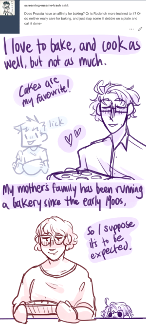 ask-art-student-prussia:  A bit more about Roderich's mother's side. and another post about his family in general ig: screaming-rusame-trash said:  Does Prussia have an affinity for baking? Or is Roderich more inclined to it? Or  do neither really care for baking, and just slap some lil debbie on a plate and  call it done-   love to bake, and cookas  well, but not as much.  Cakes afe  My favowite!  lick   My mothers favnily has been rvning  bakery sine the early oos,  So suppose  is to be  expected ask-art-student-prussia:  A bit more about Roderich's mother's side. and another post about his family in general ig