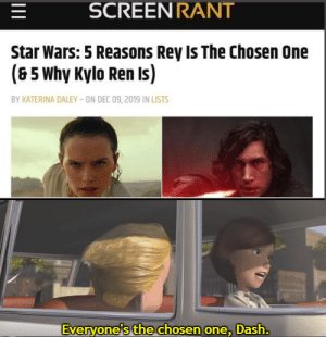 You mean you killed off the real chosen one just so you can pretend to be one!?: SCREEN RANT  Star Wars: 5 Reasons Rey Is The Chosen One  (8 5 Why Kylo Ren Is)  BY KATERINA DALEY - ON DEC 09, 2019 IN LISTS  Everyone's the chosen one, Dash.  HE  II You mean you killed off the real chosen one just so you can pretend to be one!?