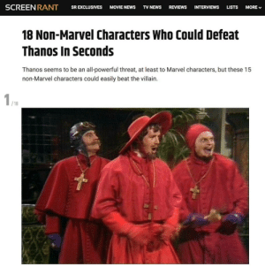 He would never expect it: SCREENRANT  REVIEWS  SR EXCLUSIVES  MOVIE NEWS  TV NEWS  INTERVIEWS  LISTS  MORE V  18 Non-Marvel Characters Who Could Defeat  Thanos In Seconds  Thanos seems to be an all-powerful threat, at least to Marvel characters, but these 15  non-Marvel characters could easily beat the villain.  / 18 He would never expect it