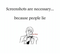 lies: Screenshots are necessary  because people lie  True Story