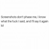 Lol, Memes, and Try Me: Screenshots don't phase me, I know  what the fuck I said, and I'll say it again  lol Try me 😁 Follow @sassy__bitch69 @sassy__bitch69 @sassy__bitch69 @sassy__bitch69