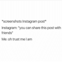 """Friends, Instagram, and Screenshots: *screenshots Instagram post*  Instagram: """"you can share this post with  friends""""  Me: oh trust me I am Instagram is very in tune with my level of shadiness (@makeupbymario)"""