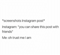 """Friends, Instagram, and Memes: *screenshots Instagram post  Instagram: """"you can share this post with  friends  Me: oh trust me am"""
