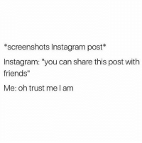 """Friends, Instagram, and Memes: *screenshots Instagram post*  Instagram: """"you can share this post with  friends""""  Me: oh trust me I am u know u wanna share this post (@girlwithnojob)"""