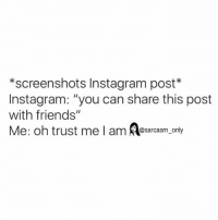 """Friends, Funny, and Instagram: *screenshots Instagram post  Instagram: """"you can share this post  with friends""""  Me: oh trust me I am Sarcasm only ⠀"""