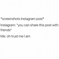"""Friends, Instagram, and Meme: *screenshots Instagram post  Instagram: """"you can share this post with  friends""""  Me: oh trust me l am Oh I have big plans for this meme Instagram, big plans. Gonna send it in the group text with my best bitches and make my exes new gremlin the joke of the day 😂👹📲 @gonebanhannahs"""