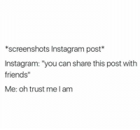 """Friends, Instagram, and Screenshots: *screenshots Instagram post  nstagram: """"you can share this post with  friends""""  Me: oh trust me I am"""