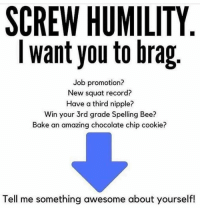 Chocolate, Record, and Squat: SCREW HUMILITY  I want you to brag  Job promotion?  New squat record?  Have a third nipple?  Win your 3rd grade Spelling Bee?  Bake an amazing chocolate chip cookie?  Tell me something awesome about yourself! <p>Can we take a minute to brag about ourselves?</p>