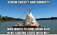 Drink Beer: SCREW SOCIETY ANDSOBRIETY  WHO WANTS TO COME DRINK BEER  IN MY FLOATING TEEPEE WITH ME?