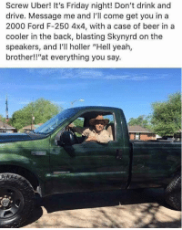 "Beer, Friday, and Funny: Screw Uber! It's Friday night! Don't drink and  drive. Message me and I'll come get you in a  2000 Ford F-250 4x4, with a case of beer in a  cooler in the back, blasting Skynyrd on the  speakers, and I'll holler ""Hell yeah,  brother!!""at everything you say. I need to party with this guy. https://t.co/SL178Mysxs"