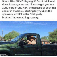 "HELL YEAH BROTHER: Screw Uber! It's Friday night! Don't drink and  drive. Message me and I'll come get you in a  2000 Ford F-250 4x4, with a case of beer in a  cooler in the back, blasting Skynyrd on the  speakers, and I'll holler ""Hell yeah,  brother!!at everything you say. HELL YEAH BROTHER"