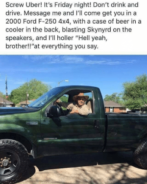 "Drink And Drive: Screw Uber! It's Friday night! Don't drink and  drive. Message me and I'll come get you in a  2000 Ford F-250 4x4, with a case of beer in a  cooler in the back, blasting Skynyrd on the  speakers, and I'll holler ""Hell yeah,  brother!!""at everything you say."