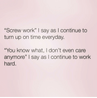 "Turn Up, Work, and Time: ""Screw work"" I say as I continue to  turn up on time everyday.  ""You know what, I don't even care  anymore"" I say as I continue to work  hard I'm a tough talker 😂"