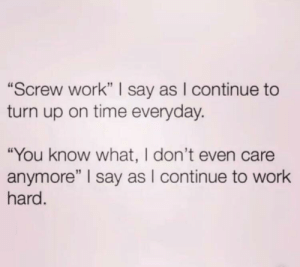 "Turn Up, Work, and Time: ""Screw work"" I say as I continue to  turn up on time everyday.  ""You know what, I don't even care  anymore"" I say as I continue to work  hard Meirl"