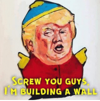 I want this masterpiece hung in my house. Art Trump Cartman Artist: @daveygant: SCREW YOU GUY  M BUILDING A WALL I want this masterpiece hung in my house. Art Trump Cartman Artist: @daveygant