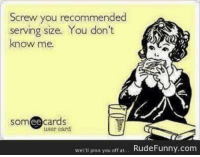 Someecards: Screw you recommended  serving size. You don't  know me.  someecards  user card  WeWll plss you off at  Rude Funny, com