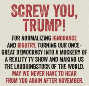 Laughingstock: SCREW YOU,  TRUMP!  FOR NORMALIZING IGNORANCE  AND BIGOTRY, TURNING OUR ONCE-  GREAT DEMOCRACY INTO A MOCKERY OF  A REALITY TV SHOW AND MAKING US  THE LAUGHINGSTOCK OF THE WORLD.  MAY WE NEVER HAVE TO HEAR  FROM YOU AGAIN AFTER NOVEMBER.