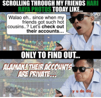 Friends, Memes, and Today: SCROLLING THROUGH MY FRIENDS HAR  RAYA PHOTOS TODAY LIKE  Walao eh.. since when my  friends got such hot  cousins..? Let's check out  their accounts...  ONLY TO FIND OUT..  Hart  ARE PRIVATE  y u do dis Intro leh!