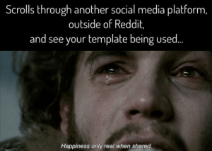 It's a big, hot sun: Scrolls through another social media platform,  outside of Reddit,  and see your template being used.  Happiness only real when shared. It's a big, hot sun