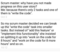 "Work, Break, and Break Up: Scrum master: why have you not made  progress on this user story?  Me: because there's only 2 tasks and one of  them is ""write the code""  Oct 3  So my scrum master decided we can break  up the ""write the code"" task into smaller  tasks. But instead of ""add this feature"" or  ""implement this functionality"" she insisted  on splitting it up into ""work on the code for  8 hours"" and ""work on the code for 8 more  hours"" and so on  10:12 The joys of working on a new team"