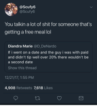 Blackpeopletwitter, Lol, and Shit: @Scufy6  @Scufy6  You talkin a lot of shit for someone that's  getting a free meal lol  Diandra Marie @D_DeNardo  If i went on a date and the guy i was with paid  and didn't tip well over 20% there wouldn't be  a second date  Show this thread  12/21/17, 1:55 PM  4,908 Retweets 7,618 Likes <p>She wasn't talking when she was scarfing down that $30 chicken breast (via /r/BlackPeopleTwitter)</p>
