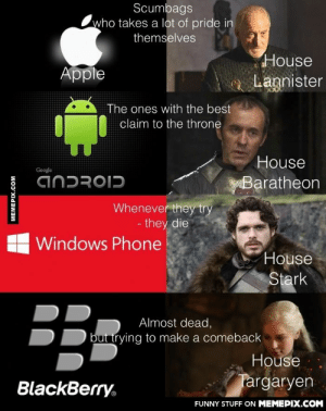 Game of Phonesomg-humor.tumblr.com: Scumbags  who takes a lot of pride in  themselves  House  Apple  a Lannister  The ones with the best  claim to the throne  House  Google  ANDROID  Baratheon  Whenever they try  - they die  Windows Phone  House  Stark  Almost dead,  but trying to make a comeback  House  Targaryen  BlackBerry.  FUNNY STUFF ON MEMEPIX.COM  MEMEPIX.COM Game of Phonesomg-humor.tumblr.com