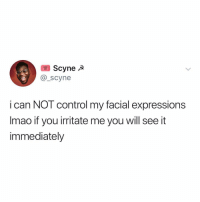 Control, Relatable, and Can: Scynea  @_scyne  i can NOT control my facial expressions  Imao if you irritate me you will see it  immediately it's not me I swear. it's my face and you talking to it.