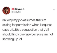 Lol, Memes, and Mean: Scynea  @_scyne  idk why my job assumes that i'm  asking for permission when i request  days off. it's a suggestion that y'all  should find coverage because i'm not  showing up lol Employer: What's this? Employee: A 2 week notice. Employer: What's this mean? Employee: In 2 weeks, you're gonna notice I'm not here anymore.