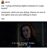 Memes, Ouija, and Ouija Board: sd-6  me  using christmas lights instead of a ouija  board  someone: what are you doing. theres no one in  the lights why are you talking to them  me  I've seen stranger things,  believe me. Here's another stranger things retaliated text post because honestly,,, season 2 needs to come out now ≪sam≫