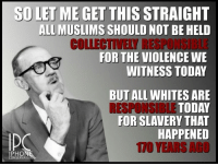 Pretty much.: SD LET ME GET THIS  STRAIGHT  ALL MUSLIMS  SHOULD NOT BE HELD  COLLECTIVELY RESPONGIBLE  FOR THE VIOLENCE WE  WITNESS TODAY  BUT ALL WHITES ARE  RESPONSIBLE TODAY  FOR SLAVERY THAT  HAPPENED  IPHON  CONSERVATI Pretty much.