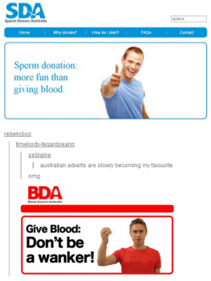 Australian Advertisementsomg-humor.tumblr.com: SDA  SEARCH  Sperm Donors Australia  I Why donate?  I How do I start?  Home  FAQS  Contact  Sperm donation:  more fun than  giving blood.  rebekyboo:  timelordy-teganbreann:  seblaine:  | australian adverts are slowly becoming my favourite  omg  BDA  Blood Doners Australia  Give Blood:  Don't be  a wanker! Australian Advertisementsomg-humor.tumblr.com