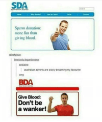 Giving Blood: SDA  Sperm donation:  more fun than  giving blood.  men tegantreano  setans  austraian adverts are siowly becoming my favourte  omg  BDA  Give Blood:  Don't be  a wanker!