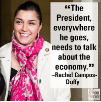 "Friends, Memes, and News: SDCIATED PAESS  The  President,  evervwhere  he goes,  needs to talK  about the  economv.*  Rachel Campos-  Duffy  FOX  NEWS On ""Fox & Friends,"" Rachel Campos-Duffy said that President Donald J. Trump should keep his message on the booming economy."