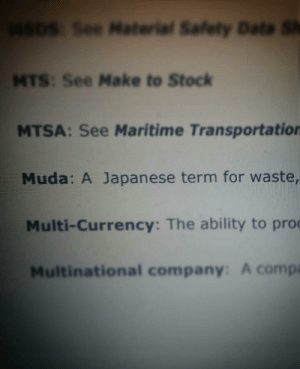 Bad, Japanese, and Pro: SDS See Material Safety Data S  MTS: See Make to Stock  MTSA: See Maritime Transportation  Muda: A Japanese term for waste,  Multi-Currency: The ability to pro  Multinational company: A compa You were expecting to study Supply Chain Management. Too bad, it was me, DIO!