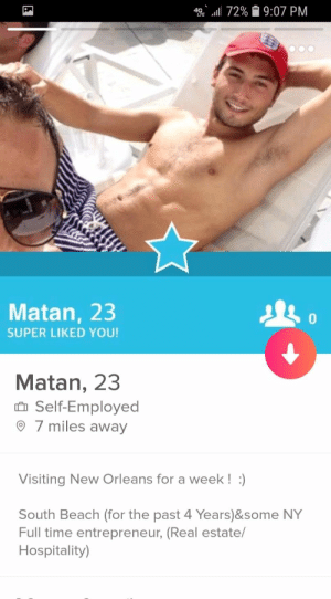 This guy has a fake super liked filter on his first photo: *SE .111 72%  9:07 PM  Matan, 23  SUPER LIKED YOU!  0  Matan, 23  n Self-Employed  7 miles away  Visiting New Orleans for a week!)  South Beach (for the past 4 Years)&some NY  Full time entrepreneur, (Real estate/  Hospitality) This guy has a fake super liked filter on his first photo