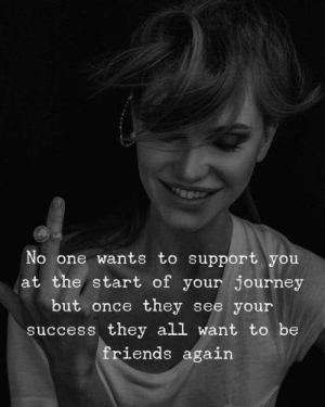Journey, Success, and Once: se  No one wants to support you  at the start of your journey  but once they see your  success they all want to be  riends again