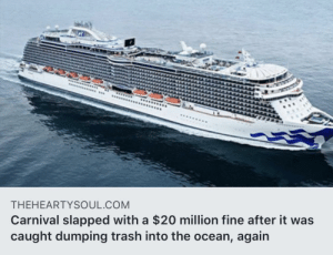 Maybe not littering would help: ......se  THEHEARTYSOUL.COM  Carnival slapped with a $20 million fine after it was  caught dumping trash into the ocean, again Maybe not littering would help