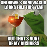 Kermit the Frog, Nfl, and Business: SEAHAWKS BANDWAGON  LOOKSFULL THIS YEAR  BUT THATS NONE  OF MY BUSINESS  imgflip.com #butthatsnoneofmybusiness  Credit - Kermit The Frog #butthatsnoneofmybusinesstho