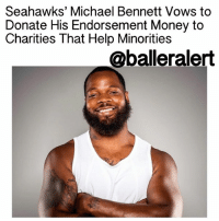 "Memes, Michael Bennett, and join.me: Seahawks' Michael Bennett Vows to  Donate His Endorsement Money to  Charities That Help Minorities  @balleralert Seahawks' Michael Bennett Vows to Donate His Endorsement Money to Charities That Help Minorities – blogged by @LoveRubyWoo ⠀⠀⠀⠀⠀⠀⠀⠀⠀ ⠀⠀⠀⠀⠀⠀⠀⠀⠀ SeattleSeahawks defensive end MichaelBennett has consistently been one of the most outspoken players in the NFL when it comes to protesting racial inequalities and promoting social justice. To prove that he's not all talk, Bennett is taking action and putting his money where his mouth is. The NFL veteran has promised to take all of the endorsement money that he will earn this year and donate it to charities, specifically ones that help minorities. ⠀⠀⠀⠀⠀⠀⠀⠀⠀ ⠀⠀⠀⠀⠀⠀⠀⠀⠀ Bennett's endorsement money will go towards charities that focus on empowering women of color and helping minority communities, particularly in the area of education. He also plans on using fifty percent of the proceeds from his jersey sales to fund inner-city garden projects. ⠀⠀⠀⠀⠀⠀⠀⠀⠀ ⠀⠀⠀⠀⠀⠀⠀⠀⠀ ""I was inspired by ChanceTheRapper to 'think bigger' when he pledged one million dollars to Chicago kids and their school system,"" Bennett said in a statement. ⠀⠀⠀⠀⠀⠀⠀⠀⠀ ⠀⠀⠀⠀⠀⠀⠀⠀⠀ ""So, I'll be joining him by investing in the future of our youth. The system is failing our kids, and it will be up to the community and our leaders to help keep the hope alive by focusing on improving our education system and the future of our kids. Any company that decides to invest in me, just know that you'll be investing in opportunities and providing inspiration for these families — many who feel unnoticed or go unmentioned."" ⠀⠀⠀⠀⠀⠀⠀⠀⠀ ⠀⠀⠀⠀⠀⠀⠀⠀⠀ While Bennett's efforts will undoubtedly go a long way in making a difference in the community, he knows that one person can only do so much. As such, he is encouraging his peers to follow in his footsteps. ""I'm asking all professional athletes to join me by donating a portion of your endorsements this year to a cause of your choice. We can make a difference. It's up to us to help plant seeds of hope and help fuel the future."" ballerificcharity"