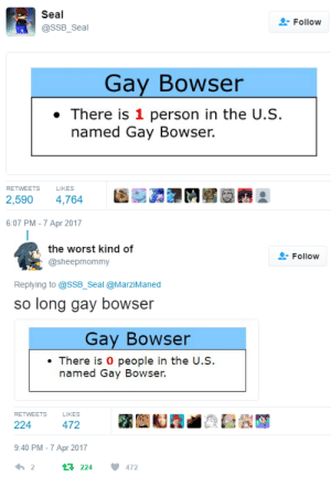 ghostextremist:  : Seal  @SSB_Seal  Follow  Gay Bowser  . There is 1 person in the U.S.  named Gay Bowser.  RETWEETS  LIKES  2,590 4,764  6:07 PM-7 Apr 2017   the worst kind of  Follow  @sheepmommy  Replying to @SSB_Seal @MarziManed  so long gay bowser  Gay Bowser  There is 0 people in the U.S  named Gay Bowser.  RETWEETS  LIKES  224  9:40 PM-7 Apr 2017  2  224 472 ghostextremist: